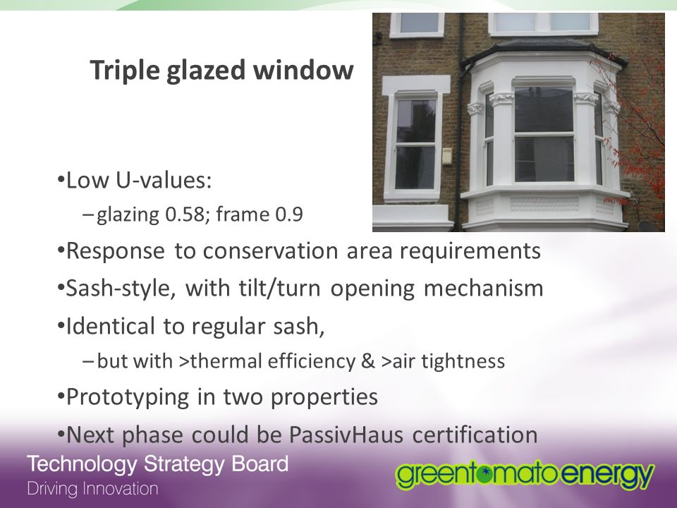 Triple glazed window Low U-values: –glazing 0.58; frame 0.9 Response to conservation area requirements Sash-style, with tilt/turn opening mechanism Identical to regular sash, –but with >thermal efficiency & >air tightness Prototyping in two properties Next phase could be PassivHaus certification