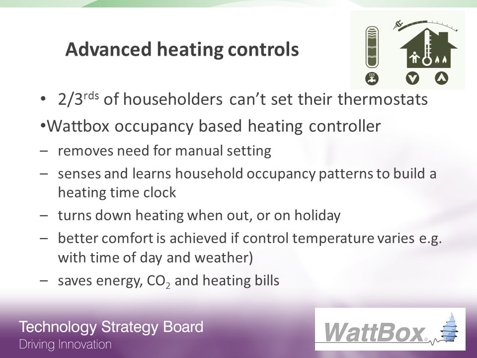 Advanced heating controls 2/3 rds of householders cant set their thermostats Wattbox occupancy based heating controller –removes need for manual setting –senses and learns household occupancy patterns to build a heating time clock –turns down heating when out, or on holiday –better comfort is achieved if control temperature varies e.g.