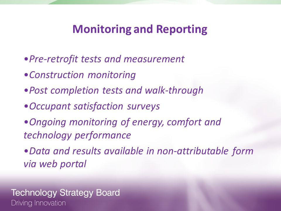Monitoring and Reporting Pre-retrofit tests and measurement Construction monitoring Post completion tests and walk-through Occupant satisfaction surveys Ongoing monitoring of energy, comfort and technology performance Data and results available in non-attributable form via web portal