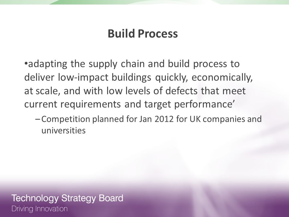 Build Process adapting the supply chain and build process to deliver low-impact buildings quickly, economically, at scale, and with low levels of defects that meet current requirements and target performance –Competition planned for Jan 2012 for UK companies and universities