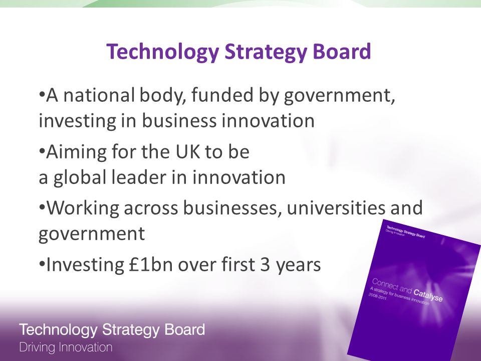 Technology Strategy Board A national body, funded by government, investing in business innovation Aiming for the UK to be a global leader in innovation Working across businesses, universities and government Investing £1bn over first 3 years