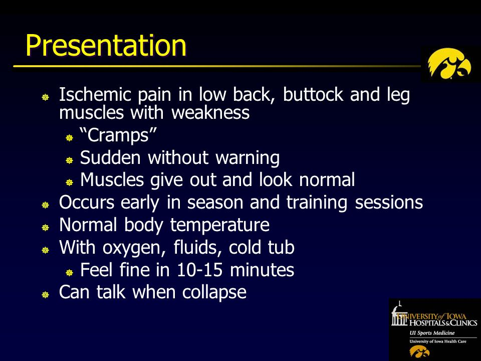 Presentation ] Ischemic pain in low back, buttock and leg muscles with weakness ] Cramps ] Sudden without warning ] Muscles give out and look normal ] Occurs early in season and training sessions ] Normal body temperature ] With oxygen, fluids, cold tub ] Feel fine in minutes ] Can talk when collapse