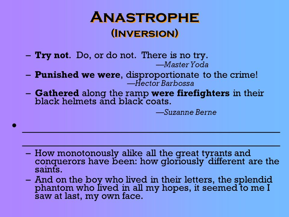 Anastrophe (Inversion) –Try not. Do, or do not. There is no try. Master Yoda –Punished we were, disproportionate to the crime! Hector Barbossa –Gather