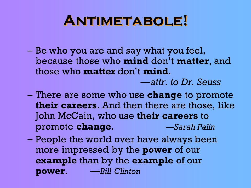 Antimetabole! –Be who you are and say what you feel, because those who mind dont matter, and those who matter dont mind.attr. to Dr. Seuss –There are