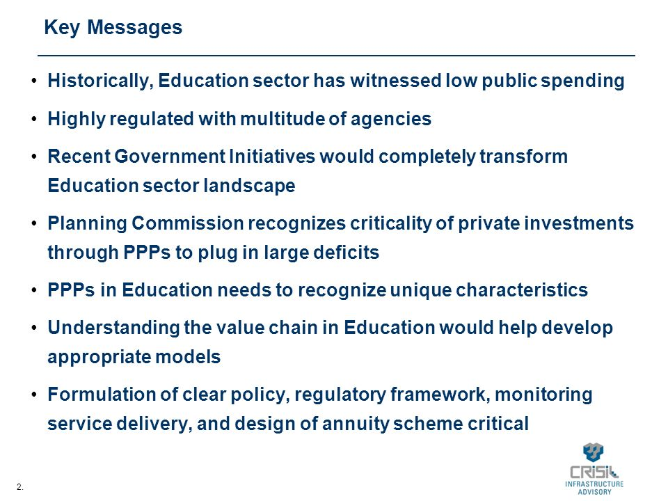 2. Key Messages Historically, Education sector has witnessed low public spending Highly regulated with multitude of agencies Recent Government Initiat