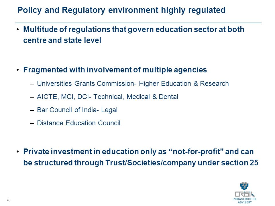 4. Policy and Regulatory environment highly regulated Multitude of regulations that govern education sector at both centre and state level Fragmented
