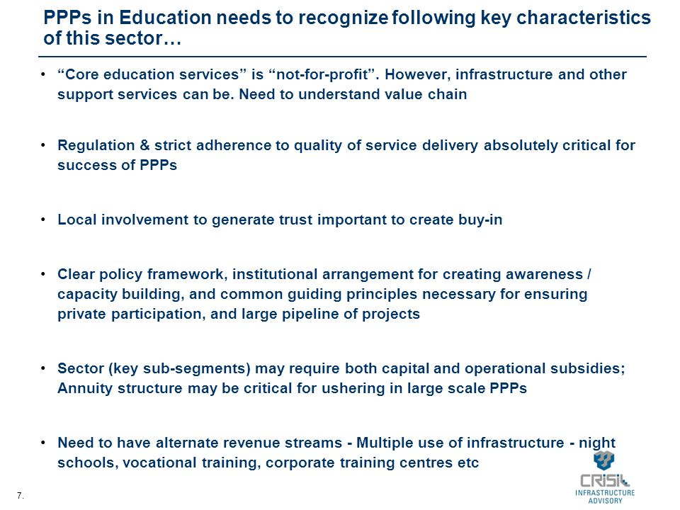 7. PPPs in Education needs to recognize following key characteristics of this sector… Core education services is not-for-profit. However, infrastructu