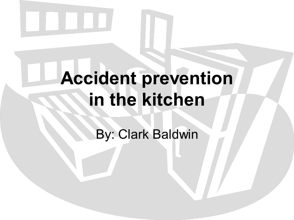 Accident prevention in the kitchen By: Clark Baldwin