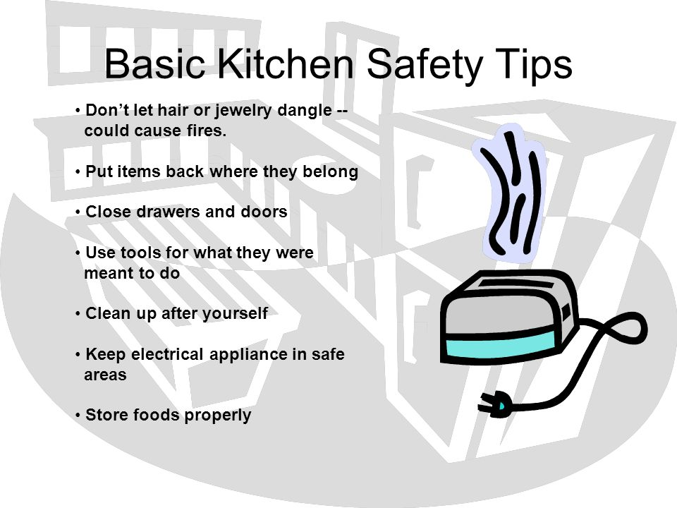 Basic Kitchen Safety Tips Dont let hair or jewelry dangle -- could cause fires. Put items back where they belong Close drawers and doors Use tools for