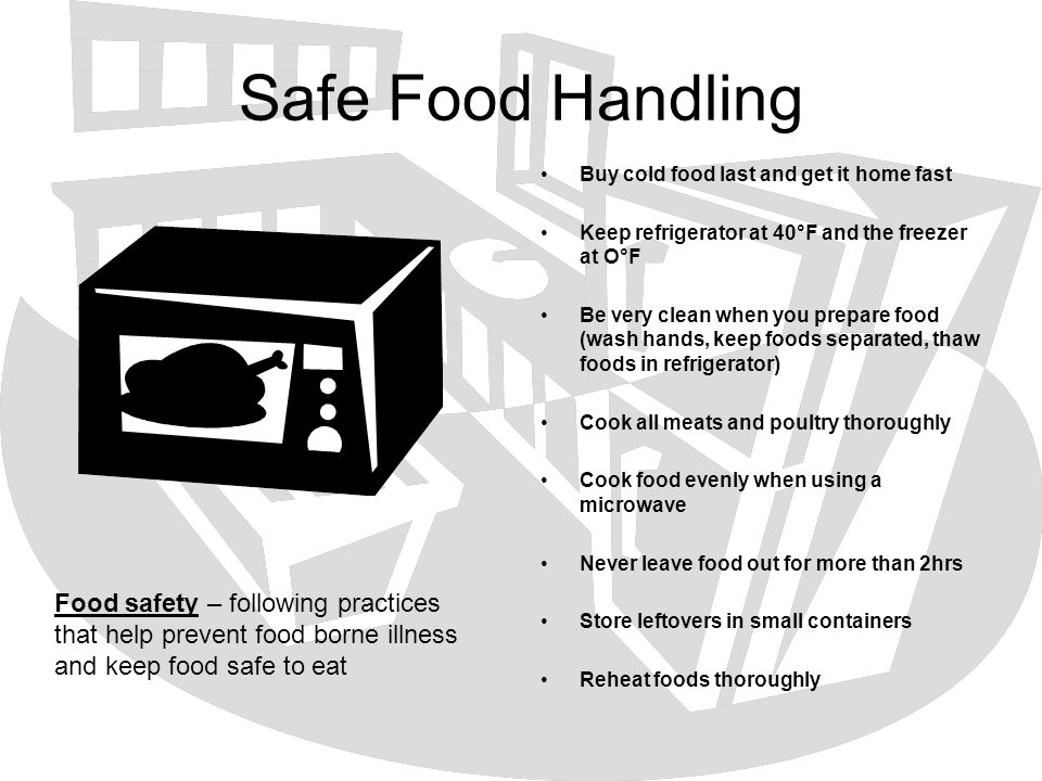 Safe Food Handling Buy cold food last and get it home fast Keep refrigerator at 40°F and the freezer at O°F Be very clean when you prepare food (wash