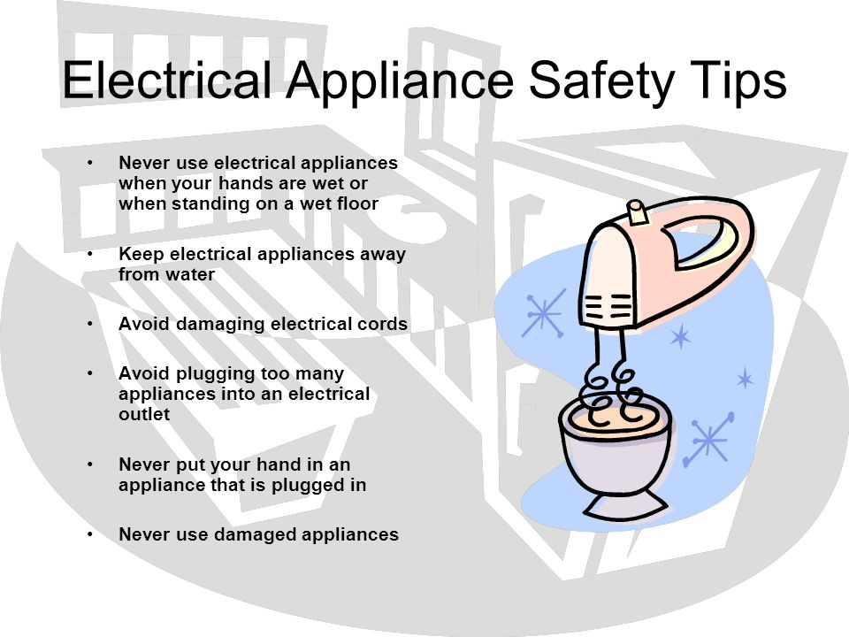 Electrical Appliance Safety Tips Never use electrical appliances when your hands are wet or when standing on a wet floor Keep electrical appliances aw