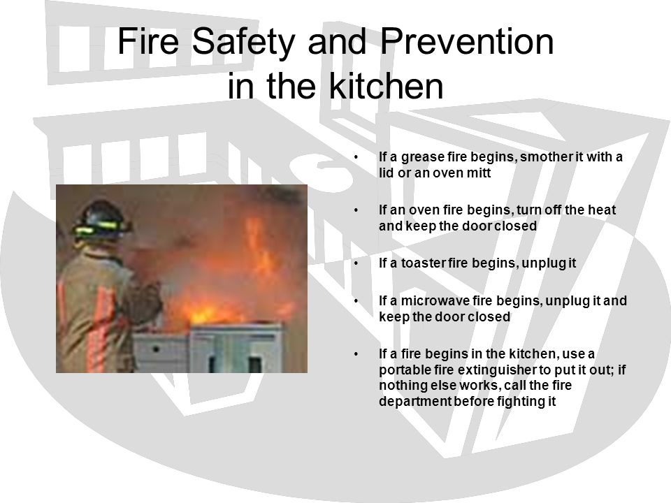 Fire Safety and Prevention in the kitchen If a grease fire begins, smother it with a lid or an oven mitt If an oven fire begins, turn off the heat and
