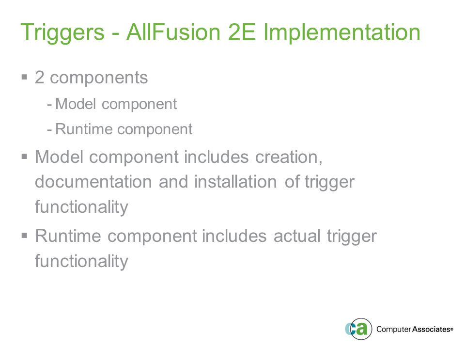 Triggers - AllFusion 2E Implementation 2 components -Model component -Runtime component Model component includes creation, documentation and installation of trigger functionality Runtime component includes actual trigger functionality
