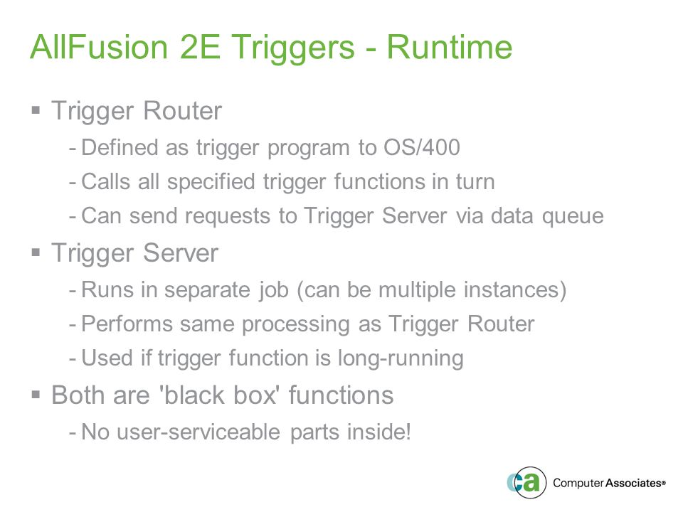 AllFusion 2E Triggers - Runtime Trigger Router -Defined as trigger program to OS/400 -Calls all specified trigger functions in turn -Can send requests to Trigger Server via data queue Trigger Server -Runs in separate job (can be multiple instances) -Performs same processing as Trigger Router -Used if trigger function is long-running Both are black box functions -No user-serviceable parts inside!