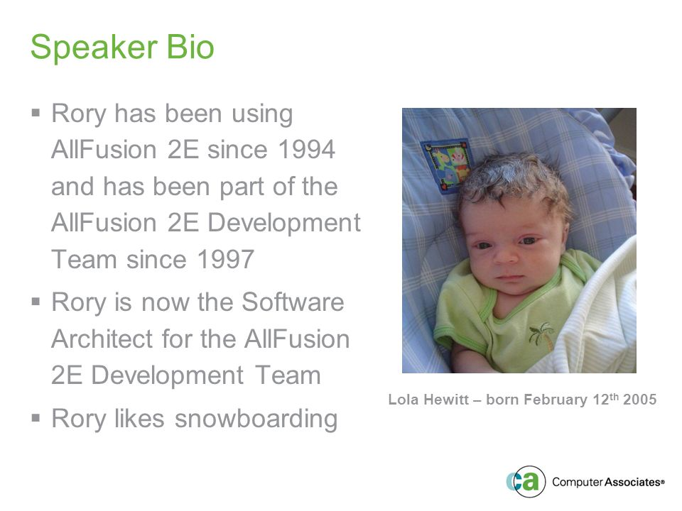 Speaker Bio Rory has been using AllFusion 2E since 1994 and has been part of the AllFusion 2E Development Team since 1997 Rory is now the Software Architect for the AllFusion 2E Development Team Rory likes snowboarding Lola Hewitt – born February 12 th 2005