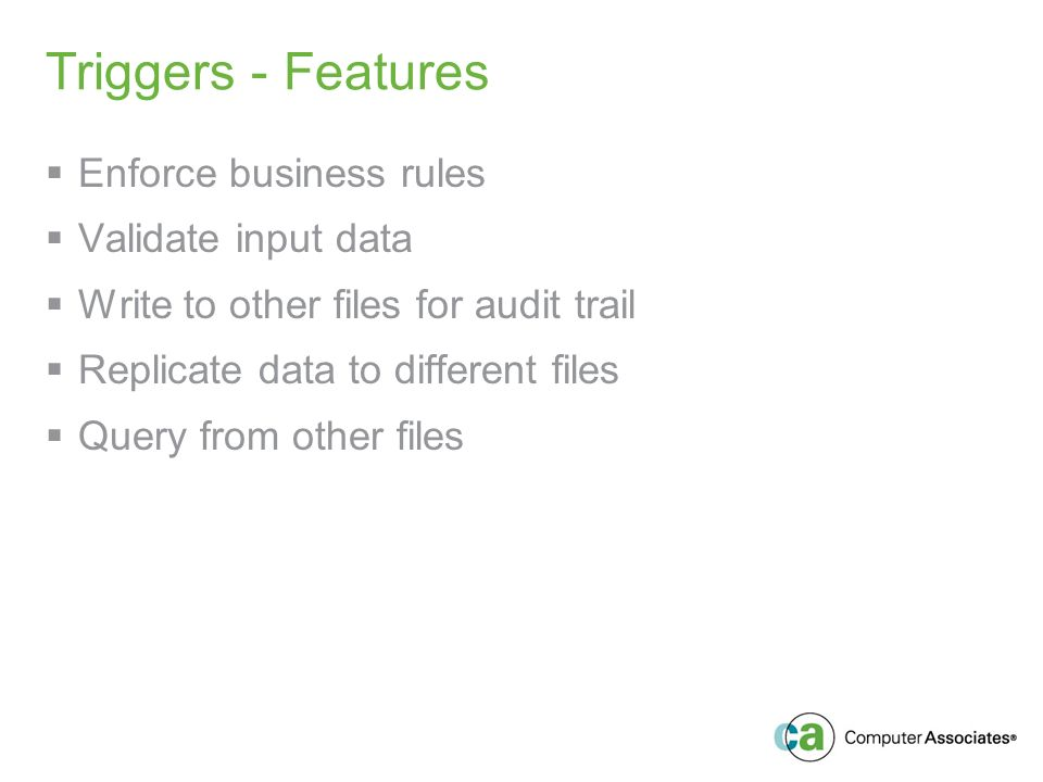 Triggers - Features Enforce business rules Validate input data Write to other files for audit trail Replicate data to different files Query from other files