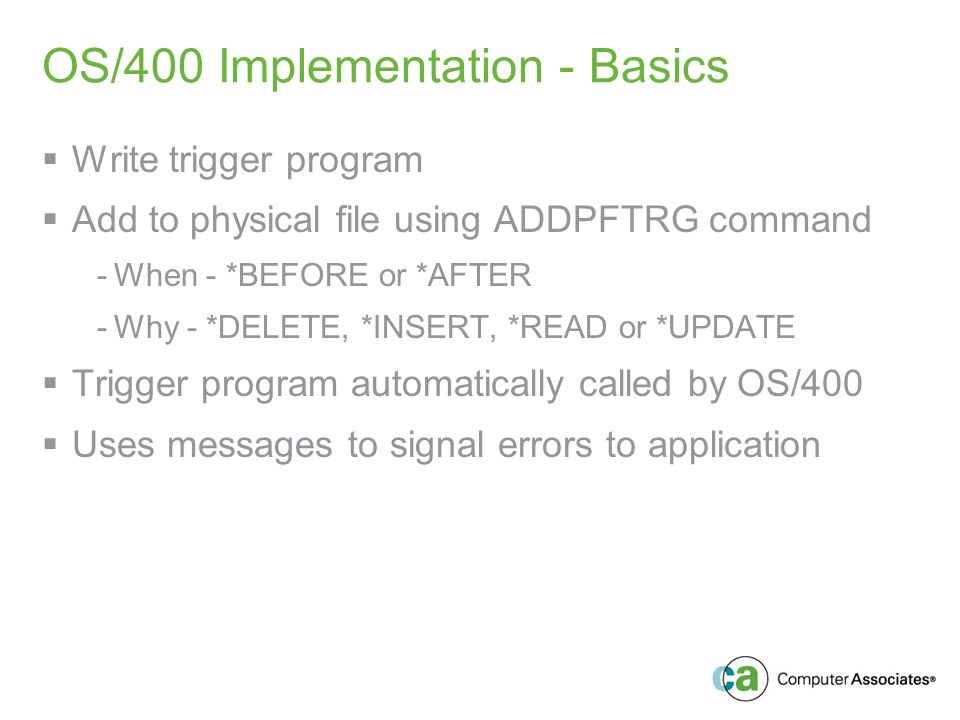 OS/400 Implementation - Basics Write trigger program Add to physical file using ADDPFTRG command -When - *BEFORE or *AFTER -Why - *DELETE, *INSERT, *READ or *UPDATE Trigger program automatically called by OS/400 Uses messages to signal errors to application