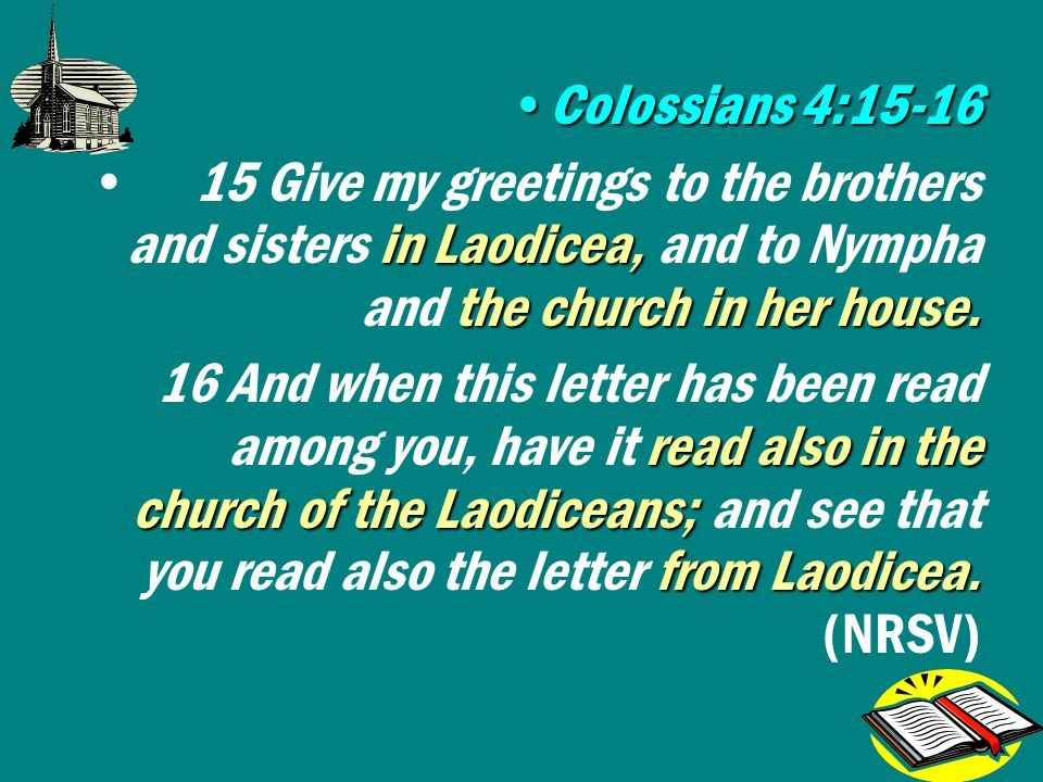 Colossians 4:15-16Colossians 4:15-16 in Laodicea, the church in her house.15 Give my greetings to the brothers and sisters in Laodicea, and to Nympha and the church in her house.
