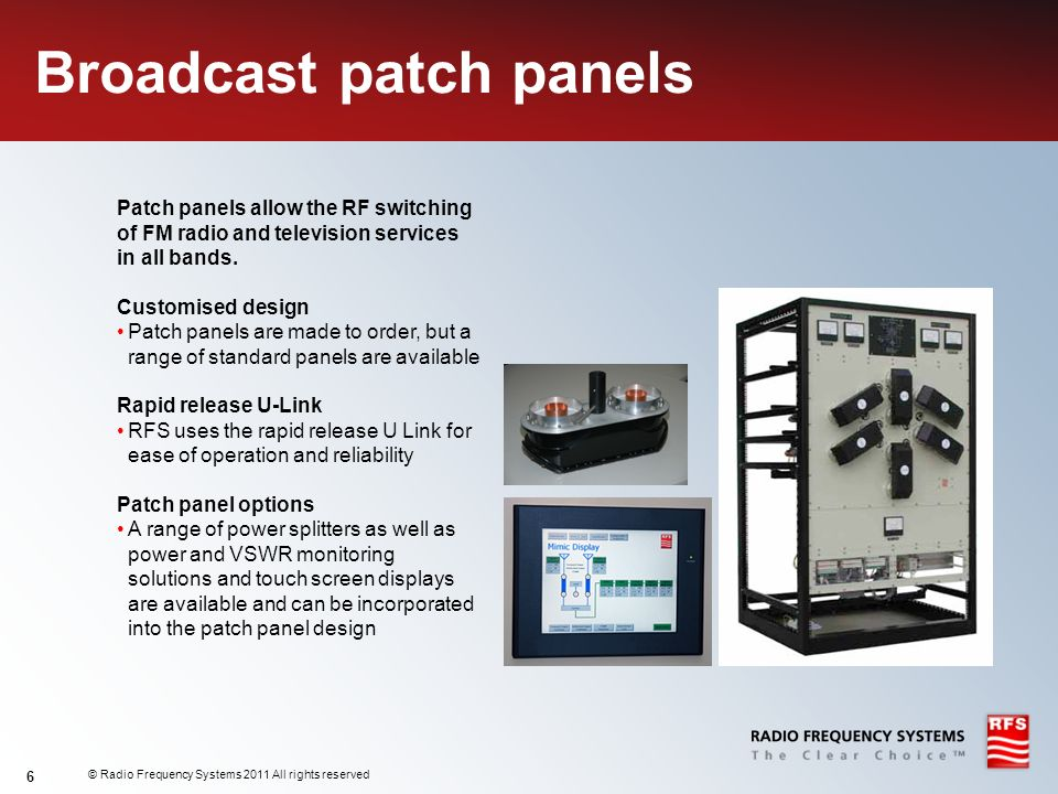 © Radio Frequency Systems 2011 All rights reserved 6 Broadcast patch panels Patch panels allow the RF switching of FM radio and television services in