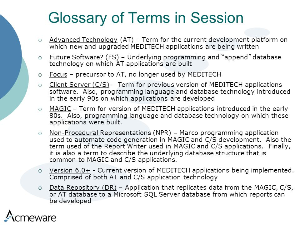 Glossary of Terms in Session Advanced Technology (AT) – Term for the current development platform on which new and upgraded MEDITECH applications are being written Future Software.
