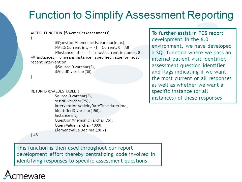 Function to Simplify Assessment Reporting ALTER FUNCTION [fxAcmeGetAssessments]  int, = Current, 0 = int, = most current instance, 0 = All instances, > 0 means instance = specified value for most recent  varchar(30) ) TABLE ( SourceID varchar(3), VisitID varchar(25), InterventionActivityDateTime datetime, IdentifierID varchar(150), Instance int, QuestionMnemonic varchar(75), QueryValue varchar(1000), ElementValue Decimal(20,7) ) AS To further assist in PCS report development in the 6.0 environment, we have developed a SQL function where we pass an internal patient visit identifier, assessment question identifier, and flags indicating if we want the most current or all responses as well as whether we want a specific instance (or all instances) of these responses This function is then used throughout our report development effort thereby centralizing code involved in identifying responses to specific assessment questions
