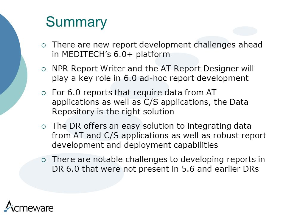 Summary There are new report development challenges ahead in MEDITECHs 6.0+ platform NPR Report Writer and the AT Report Designer will play a key role in 6.0 ad-hoc report development For 6.0 reports that require data from AT applications as well as C/S applications, the Data Repository is the right solution The DR offers an easy solution to integrating data from AT and C/S applications as well as robust report development and deployment capabilities There are notable challenges to developing reports in DR 6.0 that were not present in 5.6 and earlier DRs