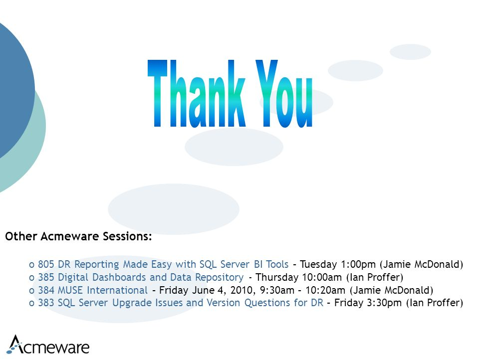 Other Acmeware Sessions: o 805 DR Reporting Made Easy with SQL Server BI Tools – Tuesday 1:00pm (Jamie McDonald) o 385 Digital Dashboards and Data Repository - Thursday 10:00am (Ian Proffer) o 384 MUSE International – Friday June 4, 2010, 9:30am – 10:20am (Jamie McDonald) o 383 SQL Server Upgrade Issues and Version Questions for DR – Friday 3:30pm (Ian Proffer)