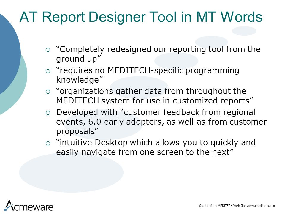 AT Report Designer Tool in MT Words Completely redesigned our reporting tool from the ground up requires no MEDITECH-specific programming knowledge organizations gather data from throughout the MEDITECH system for use in customized reports Developed with customer feedback from regional events, 6.0 early adopters, as well as from customer proposals intuitive Desktop which allows you to quickly and easily navigate from one screen to the next Quotes from MEDITECH Web Site www.meditech.com