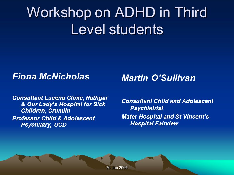 26 Jan 2006 Workshop on ADHD in Third Level students Fiona McNicholas Consultant Lucena Clinic, Rathgar & Our Ladys Hospital for Sick Children, Crumli