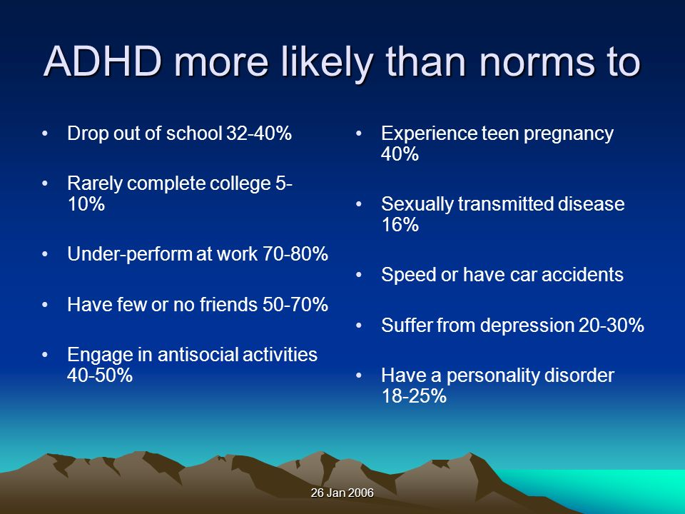 26 Jan 2006 ADHD more likely than norms to Drop out of school 32-40% Rarely complete college 5- 10% Under-perform at work 70-80% Have few or no friend