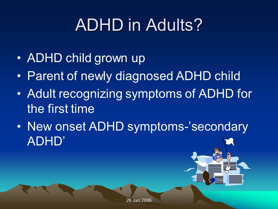 26 Jan 2006 ADHD in Adults? ADHD child grown up Parent of newly diagnosed ADHD child Adult recognizing symptoms of ADHD for the first time New onset A