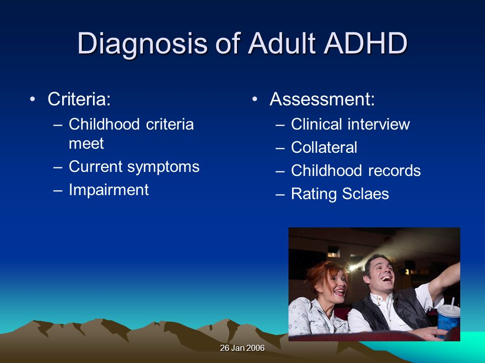 26 Jan 2006 Diagnosis of Adult ADHD Criteria: –Childhood criteria meet –Current symptoms –Impairment Assessment: –Clinical interview –Collateral –Chil