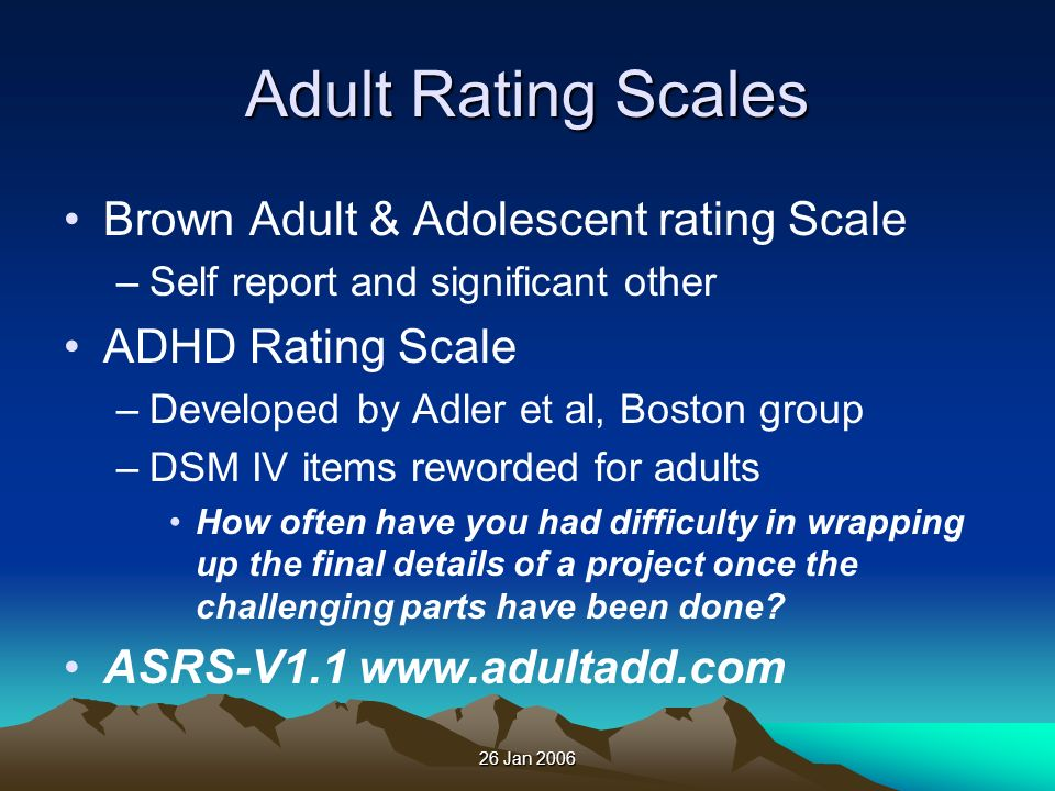 26 Jan 2006 Adult Rating Scales Brown Adult & Adolescent rating Scale –Self report and significant other ADHD Rating Scale –Developed by Adler et al,