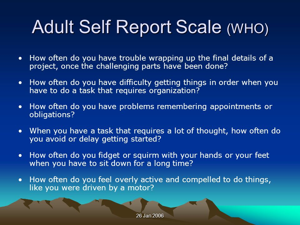 26 Jan 2006 Adult Self Report Scale (WHO) How often do you have trouble wrapping up the final details of a project, once the challenging parts have be