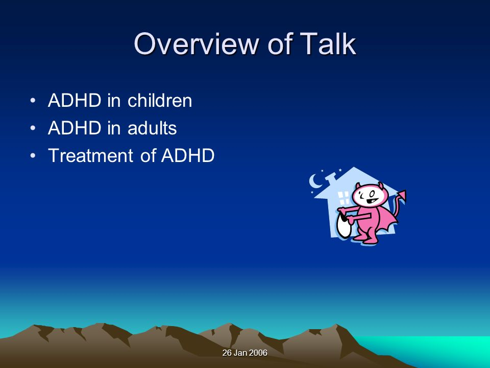 26 Jan 2006 Overview of Talk ADHD in children ADHD in adults Treatment of ADHD