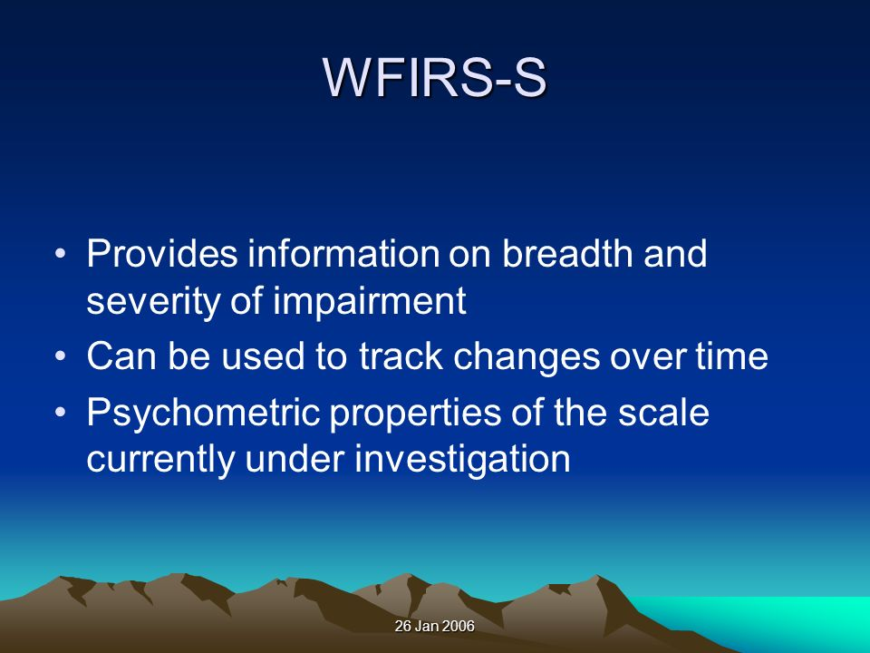 26 Jan 2006 WFIRS-S Provides information on breadth and severity of impairment Can be used to track changes over time Psychometric properties of the s