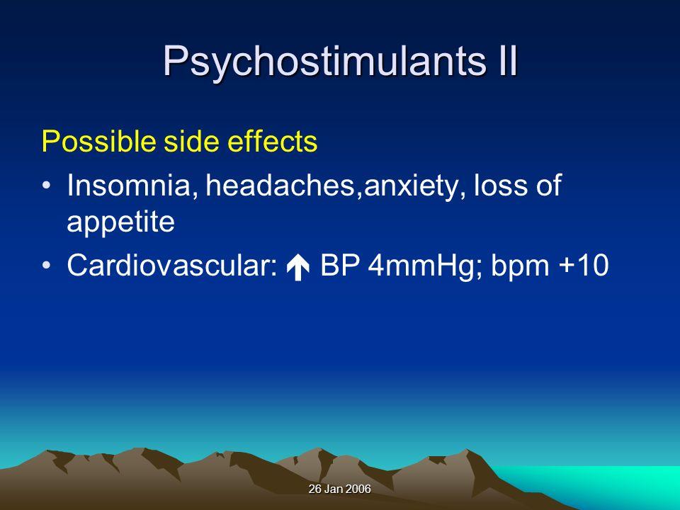 26 Jan 2006 Psychostimulants II Possible side effects Insomnia, headaches,anxiety, loss of appetite Cardiovascular: BP 4mmHg; bpm +10
