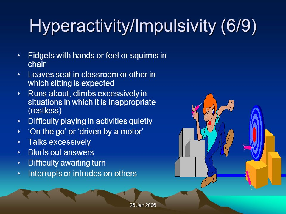 26 Jan 2006 Hyperactivity/Impulsivity (6/9) Fidgets with hands or feet or squirms in chair Leaves seat in classroom or other in which sitting is expec