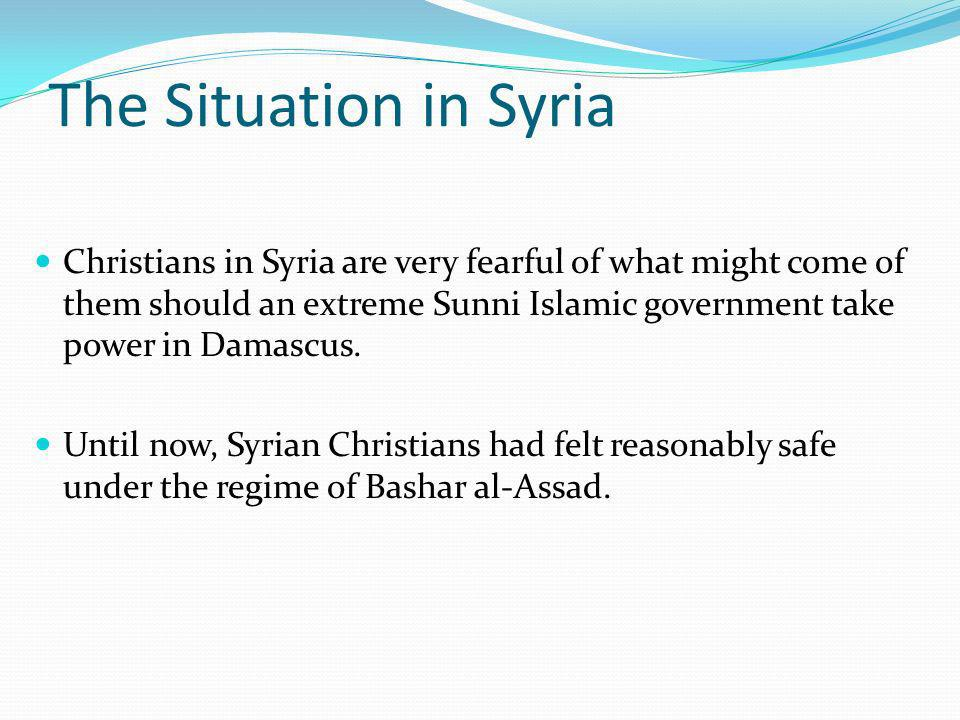 The Situation in Syria Christians in Syria are very fearful of what might come of them should an extreme Sunni Islamic government take power in Damascus.
