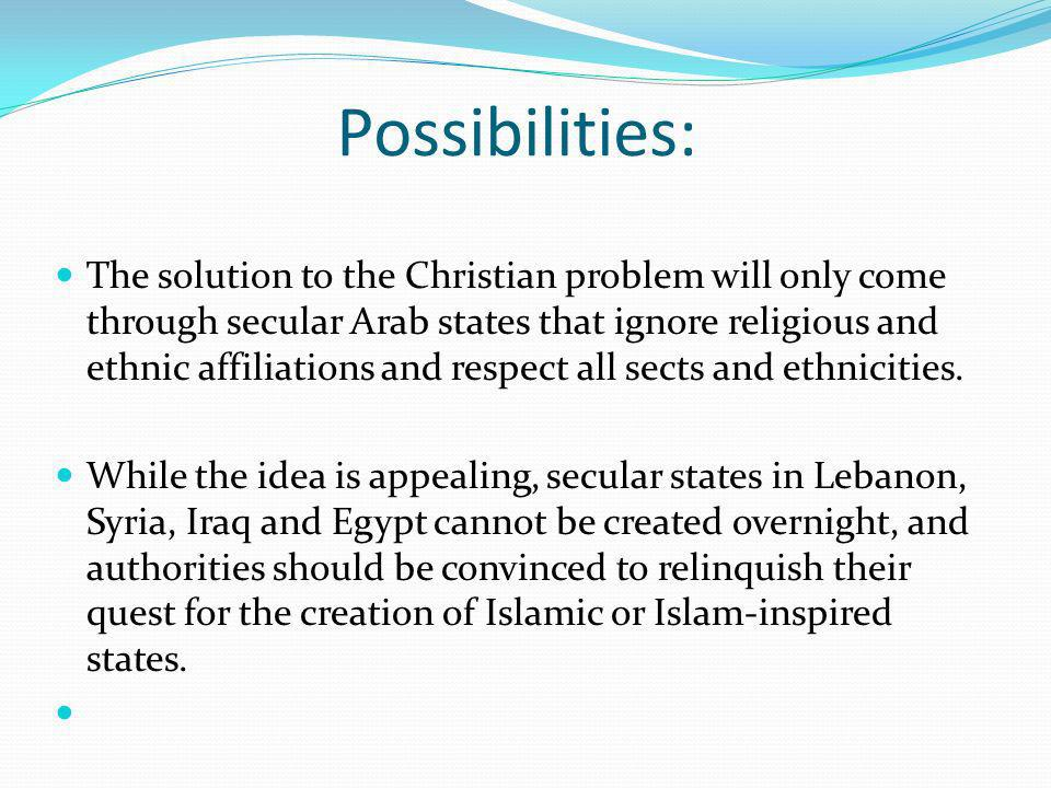 Possibilities: The solution to the Christian problem will only come through secular Arab states that ignore religious and ethnic affiliations and respect all sects and ethnicities.