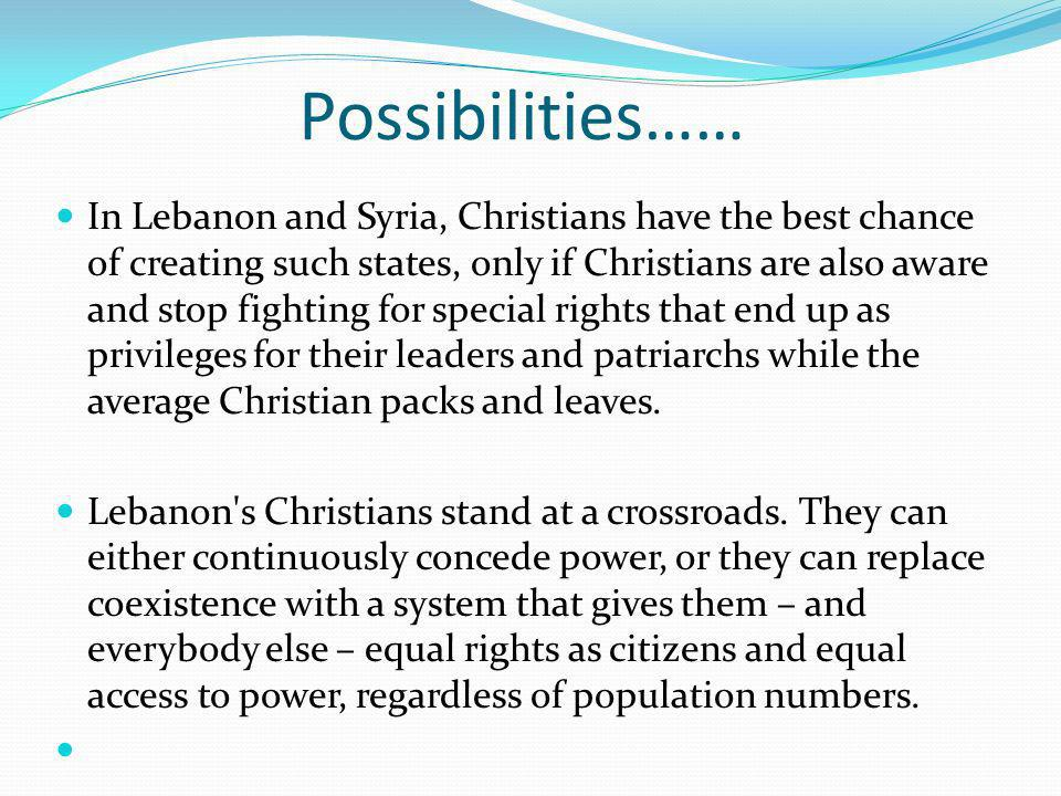 Possibilities…… In Lebanon and Syria, Christians have the best chance of creating such states, only if Christians are also aware and stop fighting for special rights that end up as privileges for their leaders and patriarchs while the average Christian packs and leaves.