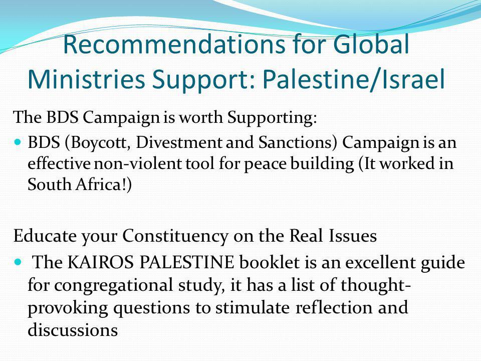 Recommendations for Global Ministries Support: Palestine/Israel The BDS Campaign is worth Supporting: BDS (Boycott, Divestment and Sanctions) Campaign is an effective non-violent tool for peace building (It worked in South Africa!) Educate your Constituency on the Real Issues The KAIROS PALESTINE booklet is an excellent guide for congregational study, it has a list of thought- provoking questions to stimulate reflection and discussions