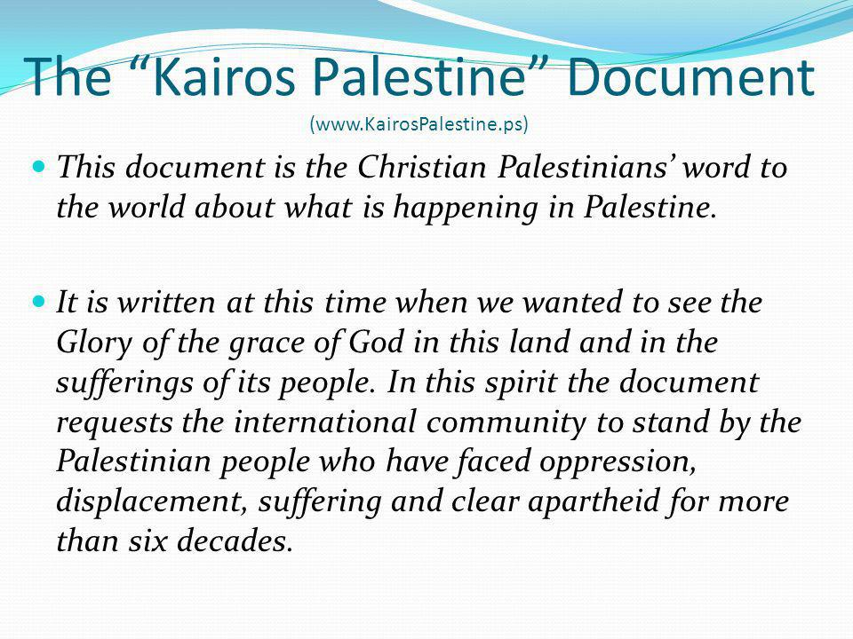 The Kairos Palestine Document (www.KairosPalestine.ps) This document is the Christian Palestinians word to the world about what is happening in Palestine.