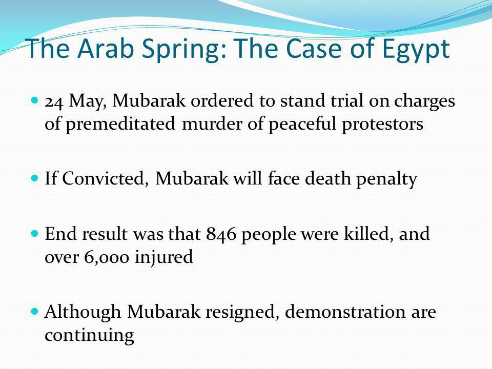 The Arab Spring: The Case of Egypt 24 May, Mubarak ordered to stand trial on charges of premeditated murder of peaceful protestors If Convicted, Mubarak will face death penalty End result was that 846 people were killed, and over 6,000 injured Although Mubarak resigned, demonstration are continuing