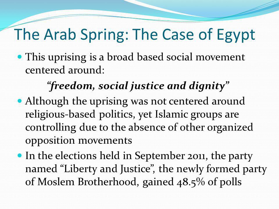 The Arab Spring: The Case of Egypt This uprising is a broad based social movement centered around: freedom, social justice and dignity Although the uprising was not centered around religious-based politics, yet Islamic groups are controlling due to the absence of other organized opposition movements In the elections held in September 2011, the party named Liberty and Justice, the newly formed party of Moslem Brotherhood, gained 48.5% of polls