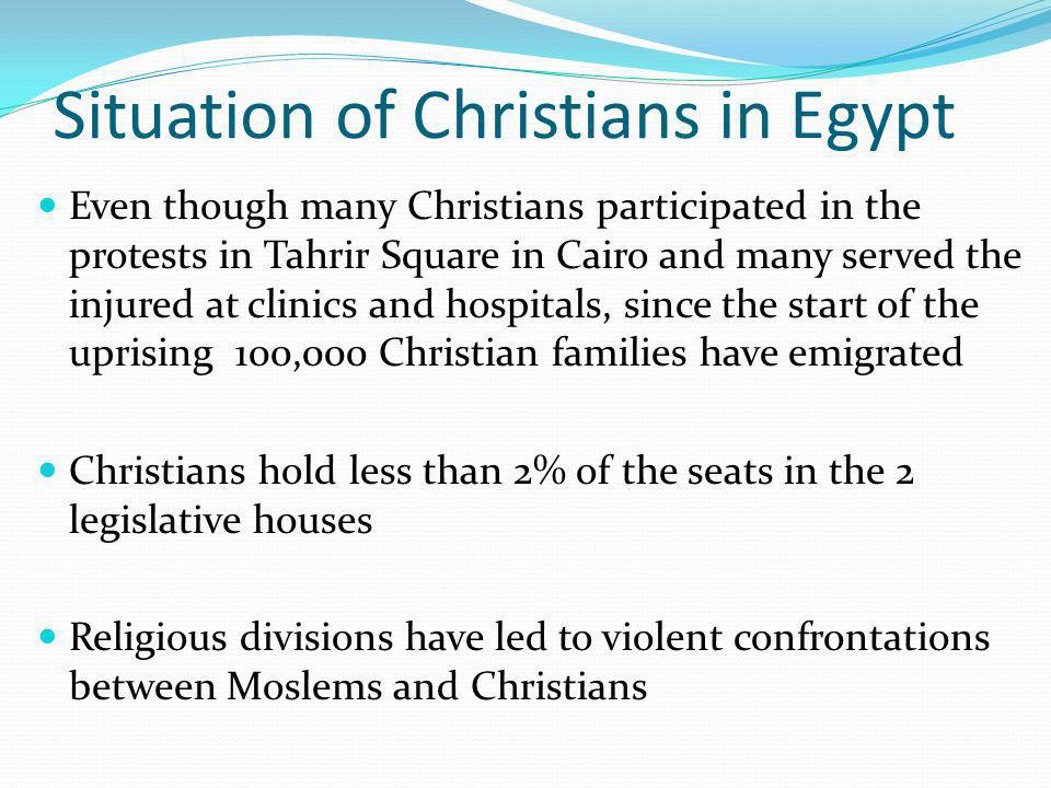 Situation of Christians in Egypt Even though many Christians participated in the protests in Tahrir Square in Cairo and many served the injured at clinics and hospitals, since the start of the uprising 100,000 Christian families have emigrated Christians hold less than 2% of the seats in the 2 legislative houses Religious divisions have led to violent confrontations between Moslems and Christians