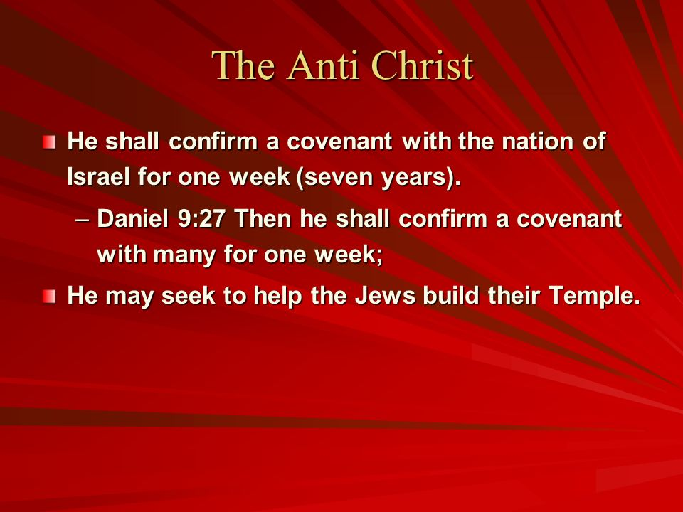 The Anti Christ He shall confirm a covenant with the nation of Israel for one week (seven years). –Daniel 9:27 Then he shall confirm a covenant with m