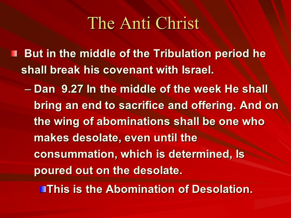 The Anti Christ But in the middle of the Tribulation period he shall break his covenant with Israel. But in the middle of the Tribulation period he sh