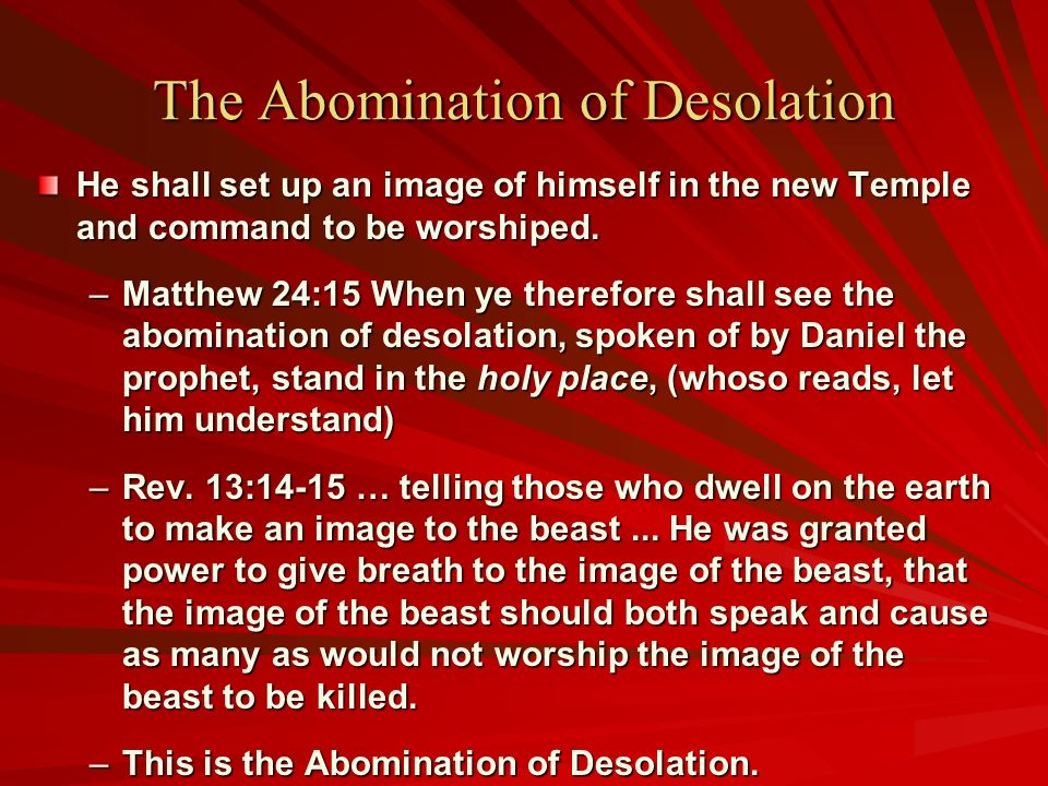 The Abomination of Desolation He shall set up an image of himself in the new Temple and command to be worshiped. –Matthew 24:15 When ye therefore shal