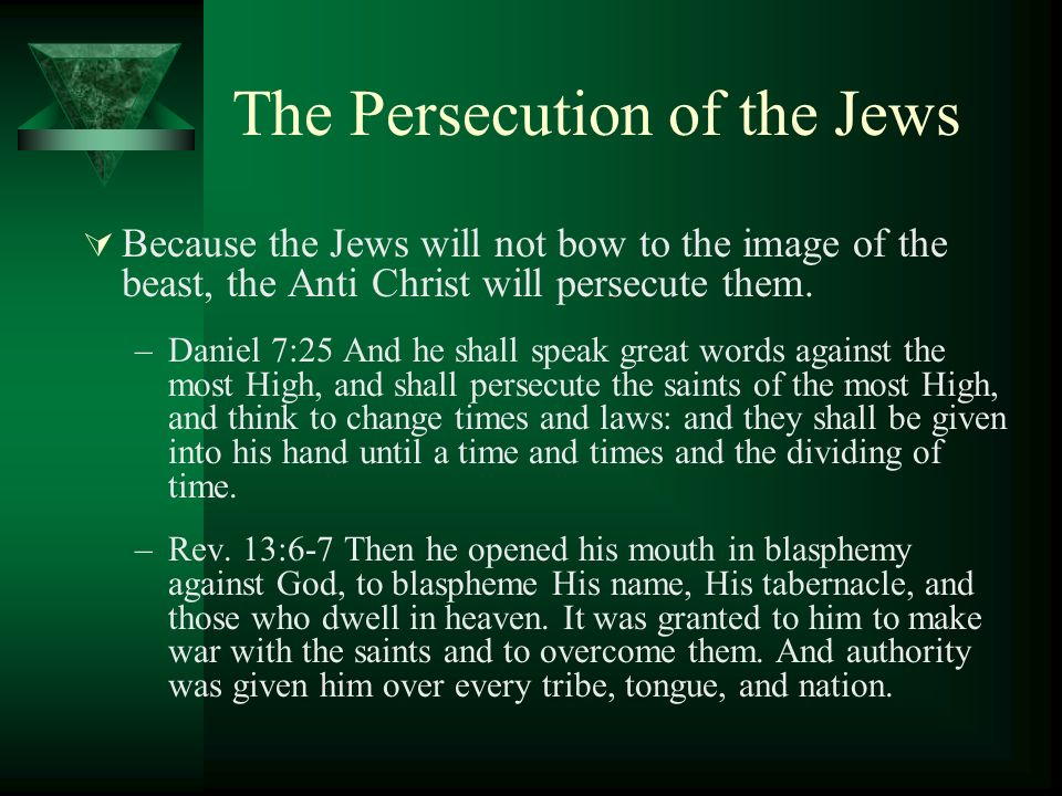 The Persecution of the Jews Because the Jews will not bow to the image of the beast, the Anti Christ will persecute them. –Daniel 7:25 And he shall sp